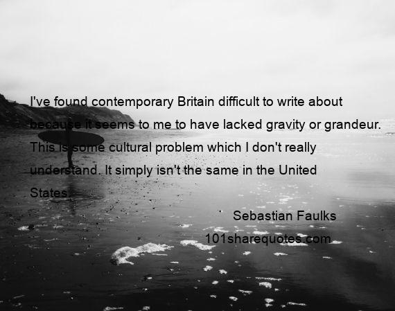 Sebastian Faulks - I've found contemporary Britain difficult to write about because it seems to me to have lacked gravity or grandeur. This is some cultural problem which I don't really understand. It simply isn't the same in the United States.