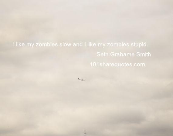 Seth Grahame Smith - I like my zombies slow and I like my zombies stupid.