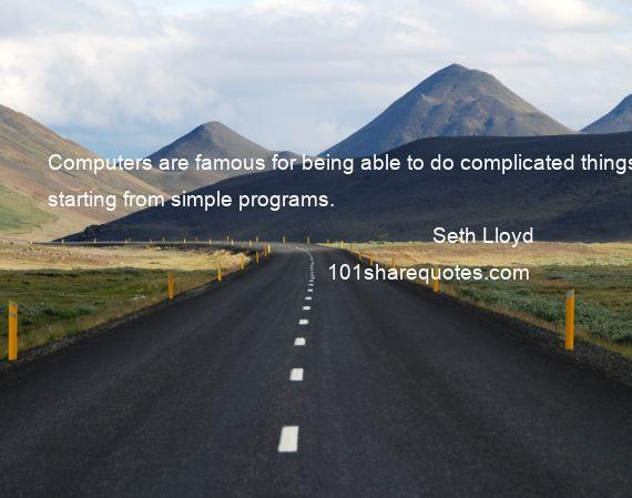 Seth Lloyd - Computers are famous for being able to do complicated things starting from simple programs.