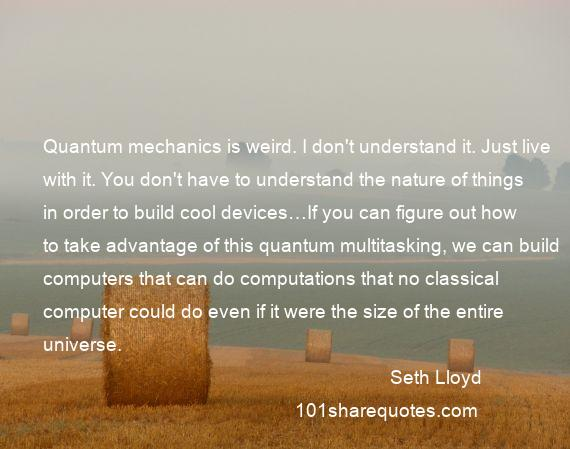 Seth Lloyd - Quantum mechanics is weird. I don't understand it. Just live with it. You don't have to understand the nature of things in order to build cool devices…If you can figure out how to take advantage of this quantum multitasking, we can build computers that can do computations that no classical computer could do even if it were the size of the entire universe.