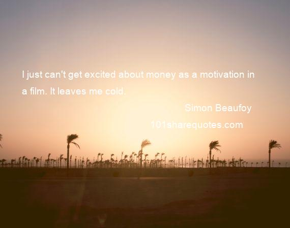 Simon Beaufoy - I just can't get excited about money as a motivation in a film. It leaves me cold.