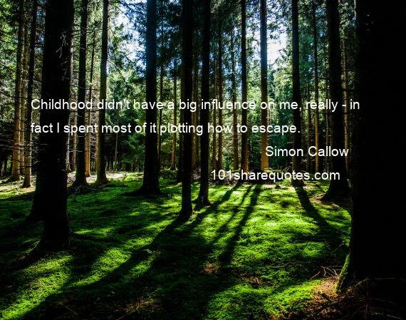 Simon Callow - Childhood didn't have a big influence on me, really - in fact I spent most of it plotting how to escape.