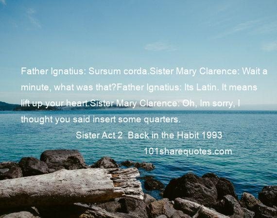 Sister Act 2  Back in the Habit 1993 - Father Ignatius: Sursum corda.Sister Mary Clarence: Wait a minute, what was that?Father Ignatius: Its Latin. It means lift up your heart.Sister Mary Clarence: Oh, Im sorry, I thought you said insert some quarters.