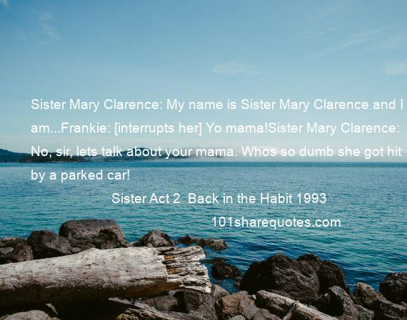 Sister Act 2  Back in the Habit 1993 - Sister Mary Clarence: My name is Sister Mary Clarence and I am...Frankie: [interrupts her] Yo mama!Sister Mary Clarence: No, sir, lets talk about your mama. Whos so dumb she got hit by a parked car!