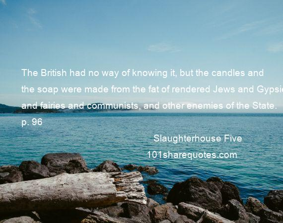 Slaughterhouse Five - The British had no way of knowing it, but the candles and the soap were made from the fat of rendered Jews and Gypsies and fairies and communists, and other enemies of the State. p. 96