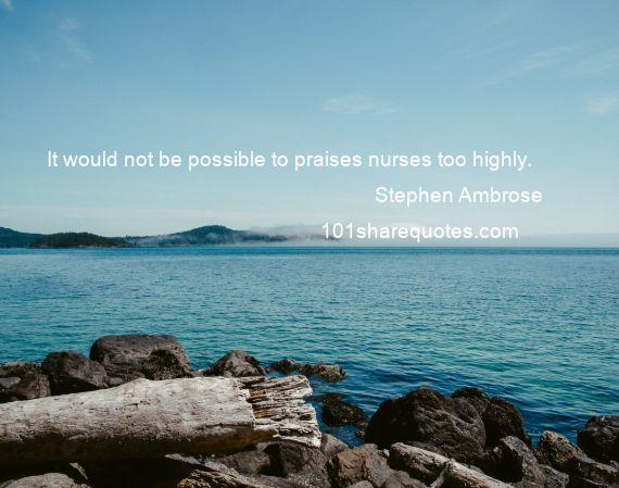 Stephen Ambrose - It would not be possible to praises nurses too highly.