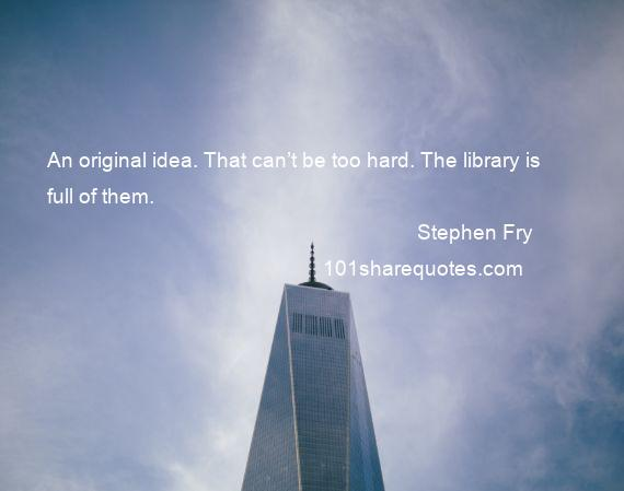 Stephen Fry - An original idea. That can't be too hard. The library is full of them.