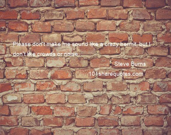 Steve Burns - Please don't make me sound like a crazy hermit, but I don't like crowds or noise.