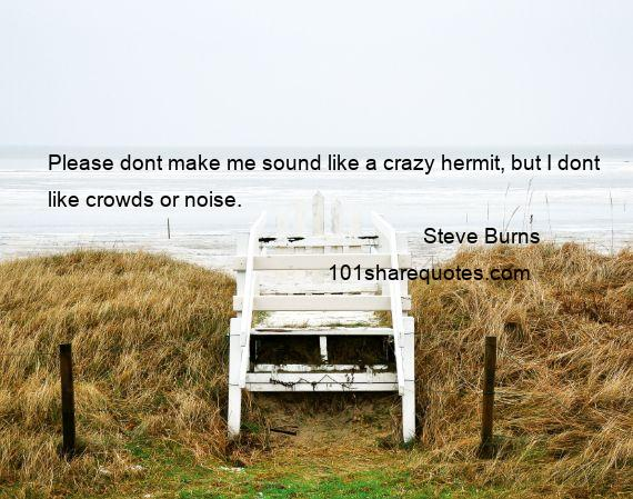 Steve Burns - Please dont make me sound like a crazy hermit, but I dont like crowds or noise.
