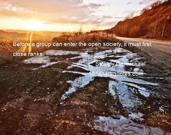 Stokely Carmichael - Before a group can enter the open society, it must first close ranks.