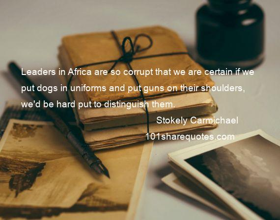 Stokely Carmichael - Leaders in Africa are so corrupt that we are certain if we put dogs in uniforms and put guns on their shoulders, we'd be hard put to distinguish them.