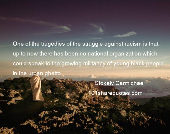 Stokely Carmichael - One of the tragedies of the struggle against racism is that up to now there has been no national organization which could speak to the growing militancy of young black people in the urban ghetto.
