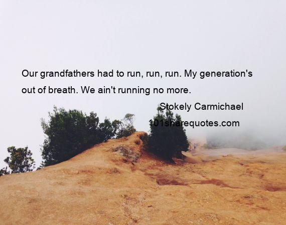 Stokely Carmichael - Our grandfathers had to run, run, run. My generation's out of breath. We ain't running no more.