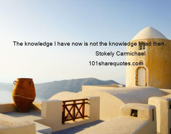 Stokely Carmichael - The knowledge I have now is not the knowledge I had then.