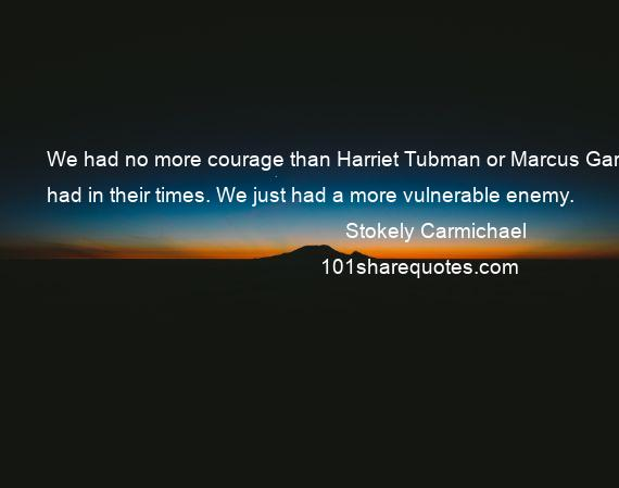 Stokely Carmichael - We had no more courage than Harriet Tubman or Marcus Garvey had in their times. We just had a more vulnerable enemy.