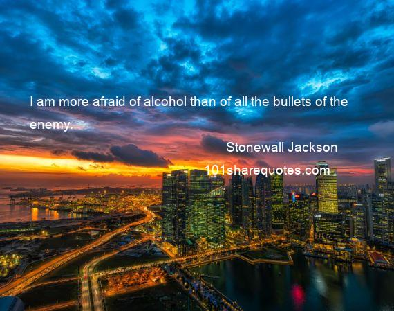 Stonewall Jackson - I am more afraid of alcohol than of all the bullets of the enemy.