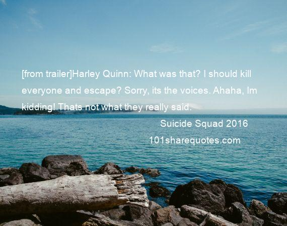 Suicide Squad 2016 - [from trailer]Harley Quinn: What was that? I should kill everyone and escape? Sorry, its the voices. Ahaha, Im kidding! Thats not what they really said.