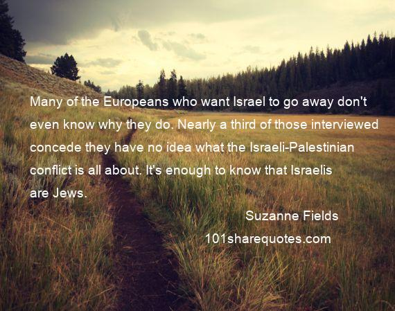 Suzanne Fields - Many of the Europeans who want Israel to go away don't even know why they do. Nearly a third of those interviewed concede they have no idea what the Israeli-Palestinian conflict is all about. It's enough to know that Israelis are Jews.