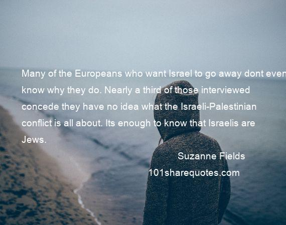 Suzanne Fields - Many of the Europeans who want Israel to go away dont even know why they do. Nearly a third of those interviewed concede they have no idea what the Israeli-Palestinian conflict is all about. Its enough to know that Israelis are Jews.