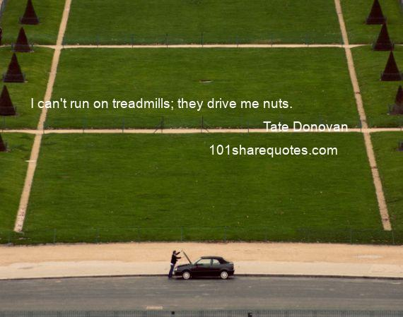 Tate Donovan - I can't run on treadmills; they drive me nuts.