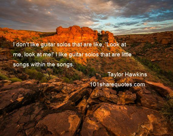 Taylor Hawkins - I don't like guitar solos that are like, 'Look at me, look at me!' I like guitar solos that are little songs within the songs.