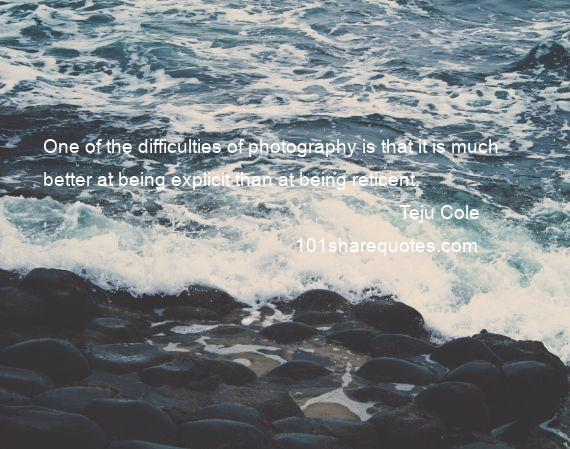 Teju Cole - One of the difficulties of photography is that it is much better at being explicit than at being reticent.