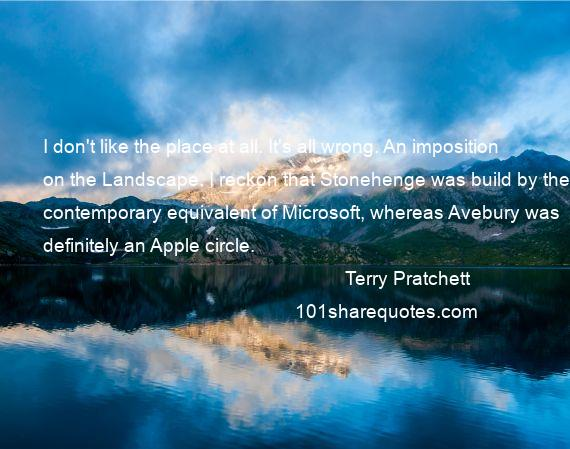 Terry Pratchett - I don't like the place at all. It's all wrong. An imposition on the Landscape. I reckon that Stonehenge was build by the contemporary equivalent of Microsoft, whereas Avebury was definitely an Apple circle.