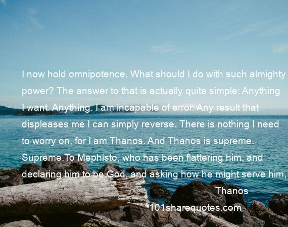 Thanos - I now hold omnipotence. What should I do with such almighty power? The answer to that is actually quite simple: Anything I want. Anything. I am incapable of error. Any result that displeases me I can simply reverse. There is nothing I need to worry on, for I am Thanos. And Thanos is supreme. Supreme.To Mephisto, who has been flattering him, and declaring him to be God, and asking how he might serve him, in Issue 1 : God