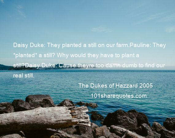 The Dukes of Hazzard 2005 - Daisy Duke: They planted a still on our farm.Pauline: They *planted* a still? Why would they have to plant a still?Daisy Duke: Cause theyre too damn dumb to find our real still.