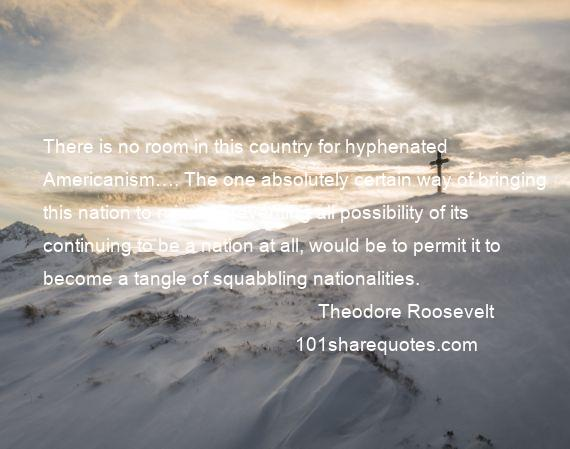 Theodore Roosevelt - There is no room in this country for hyphenated Americanism…. The one absolutely certain way of bringing this nation to ruin, of preventing all possibility of its continuing to be a nation at all, would be to permit it to become a tangle of squabbling nationalities.
