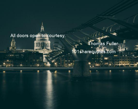 Thomas Fuller - All doors open to courtesy.