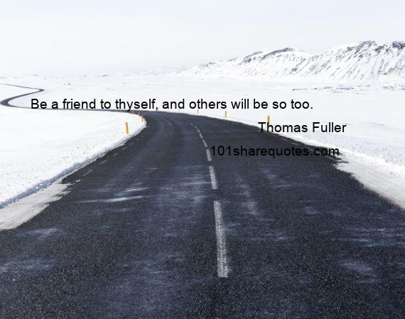 Thomas Fuller - Be a friend to thyself, and others will be so too.