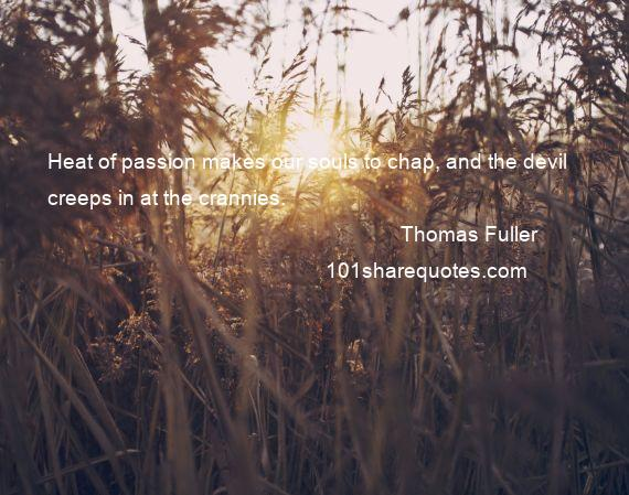 Thomas Fuller - Heat of passion makes our souls to chap, and the devil creeps in at the crannies.
