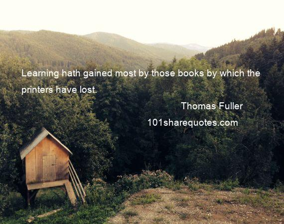 Thomas Fuller - Learning hath gained most by those books by which the printers have lost.