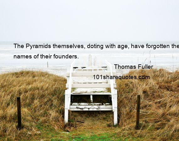 Thomas Fuller - The Pyramids themselves, doting with age, have forgotten the names of their founders.