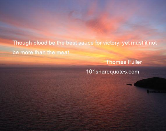 Thomas Fuller - Though blood be the best sauce for victory, yet must it not be more than the meat.