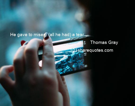 Thomas Gray - He gave to misery (all he had) a tear.
