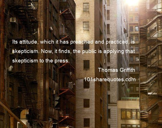 Thomas Griffith - Its attitude, which it has preached and practiced, is skepticism. Now, it finds, the public is applying that skepticism to the press.