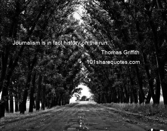Thomas Griffith - Journalism is in fact history on the run.