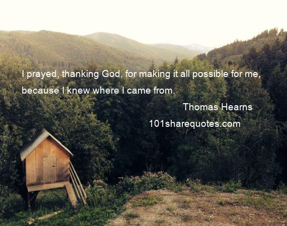 Thomas Hearns - I prayed, thanking God, for making it all possible for me, because I knew where I came from.