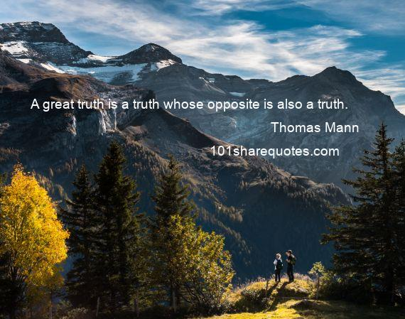 Thomas Mann - A great truth is a truth whose opposite is also a truth.