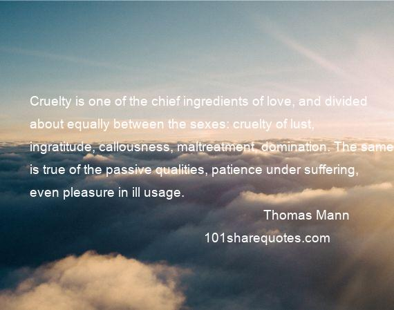 Thomas Mann - Cruelty is one of the chief ingredients of love, and divided about equally between the sexes: cruelty of lust, ingratitude, callousness, maltreatment, domination. The same is true of the passive qualities, patience under suffering, even pleasure in ill usage.