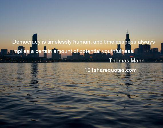 Thomas Mann - Democracy is timelessly human, and timelessness always implies a certain amount of potential youthfulness.