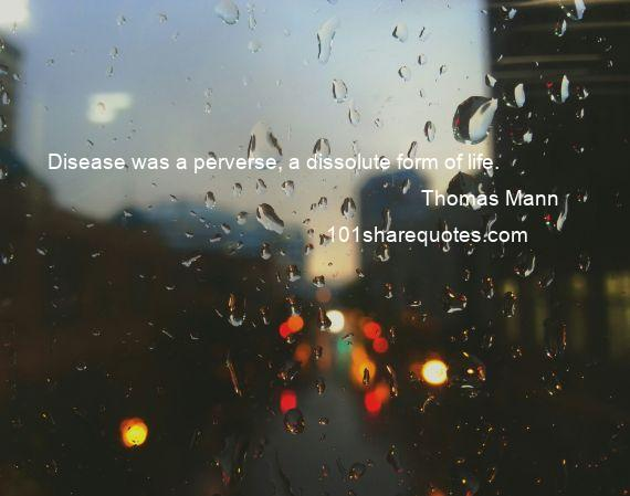 Thomas Mann - Disease was a perverse, a dissolute form of life.