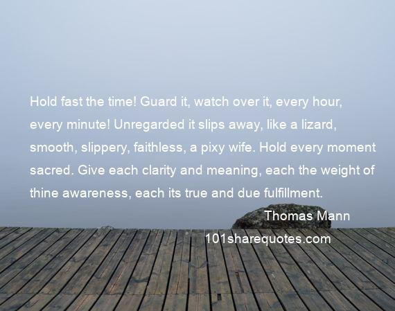 Thomas Mann - Hold fast the time! Guard it, watch over it, every hour, every minute! Unregarded it slips away, like a lizard, smooth, slippery, faithless, a pixy wife. Hold every moment sacred. Give each clarity and meaning, each the weight of thine awareness, each its true and due fulfillment.