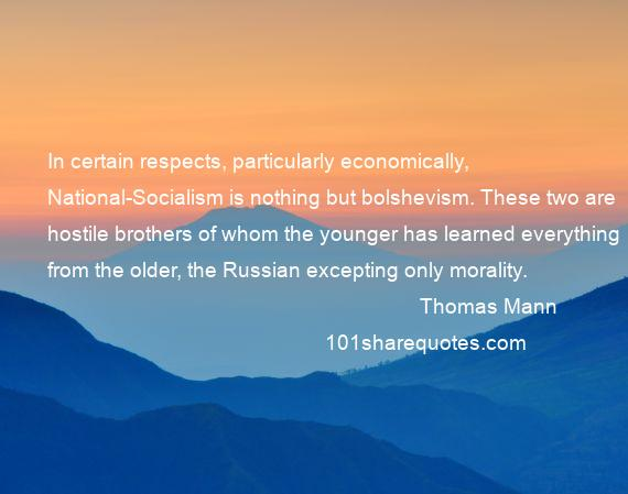 Thomas Mann - In certain respects, particularly economically, National-Socialism is nothing but bolshevism. These two are hostile brothers of whom the younger has learned everything from the older, the Russian excepting only morality.