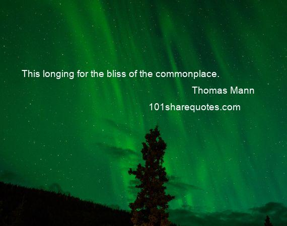 Thomas Mann - This longing for the bliss of the commonplace.