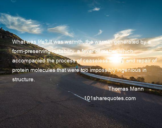 Thomas Mann - What was life? It was warmth, the warmth generated by a form-preserving instability, a fever of matter, which accompanied the process of ceaseless decay and repair of protein molecules that were too impossibly ingenious in structure.