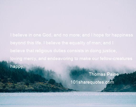 Thomas Paine - I believe in one God, and no more; and I hope for happiness beyond this life. I believe the equality of man; and I believe that religious duties consists in doing justice, loving mercy, and endeavoring to make our fellow-creatures happy.