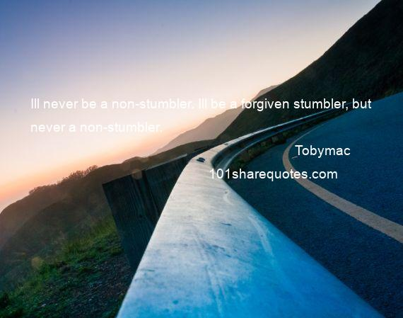 Tobymac - Ill never be a non-stumbler. Ill be a forgiven stumbler, but never a non-stumbler.